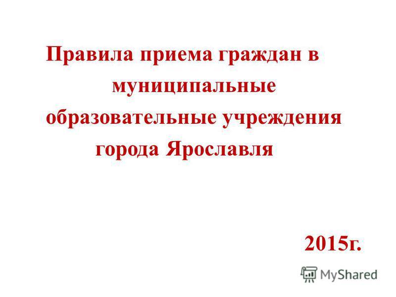 Правила приема граждан в муниципальные образовательные учреждения города Ярославля 2015 г.