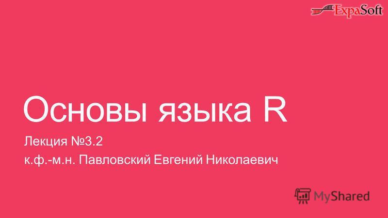Основы языка R Лекция 3.2 к.ф.-м.н. Павловский Евгений Николаевич