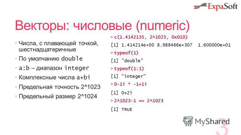 Векторы: числовые (numeric) Числа, с плавающей точкой, шестнадцатеричные По умолчанию double a:b – диапазон integer Комплексные числа a+bi Предельная точность 2^1023 Предельный размер 2^1024 3 >c(1.4142135, 2^1023, 0x010) [1] 1.414214e+00 8.988466e+3
