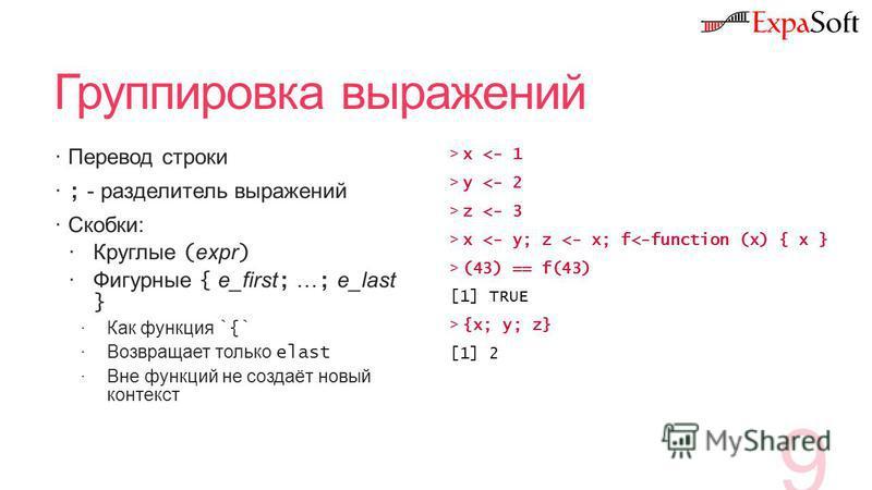 Группировка выражений Перевод строки ; - разделитель выражений Скобки: Круглые ( expr ) Фигурные { e_first ; … ; e_last } Как функция `{` Возвращает только elast Вне функций не создаёт новый контекст 9 >x y z x