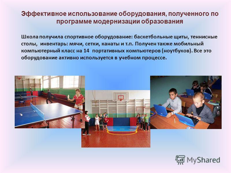 Эффективное использование оборудования, полученного по программе модернизации образования Школа получила спортивное оборудование: баскетбольные щиты, теннисные столы, инвентарь: мячи, сетки, канаты и т.п. Получен также мобильный компьютерный класс на