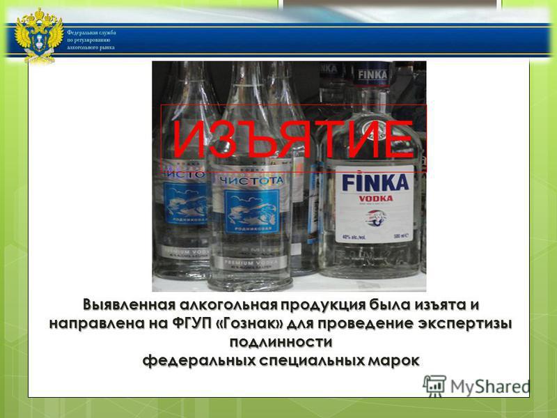Выявленная алкогольная продукция была изъята и направлена на ФГУП «Гознак» для проведение экспертизы подлинности федеральных специальных марок ИЗЪЯТИЕ