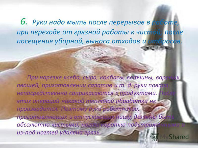 6. Руки надо мыть после перерывов в работе, при переходе от грязной работы к чистой, после посещения уборной, выноса отходов и отбросов. При нарезке хлеба, сыра, колбасы, ветчины, вареных овощей, приготовлении салатов и т. д. руки повара непосредстве