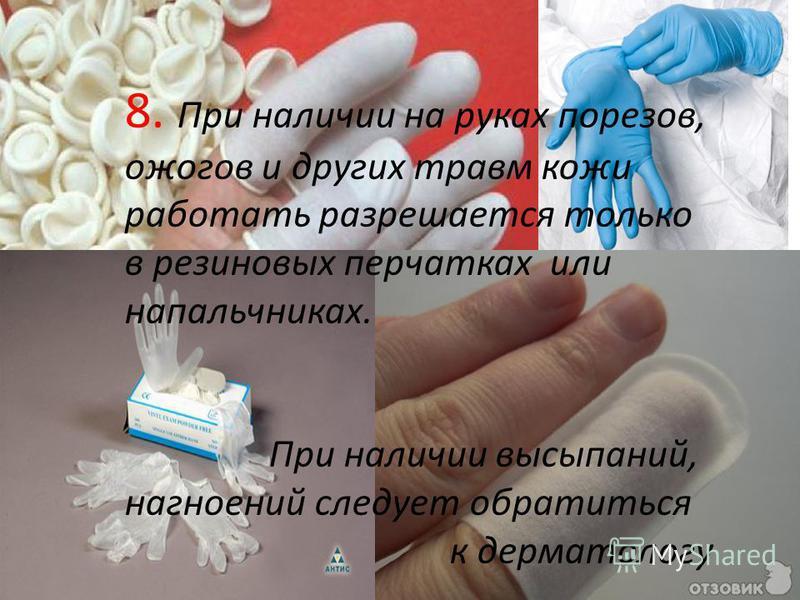 8. При наличии на руках порезов, ожогов и других травм кожи работать разрешается только в резиновых перчатках или напальчниках. При наличии высыпаний, нагноений следует обратиться к дерматологу