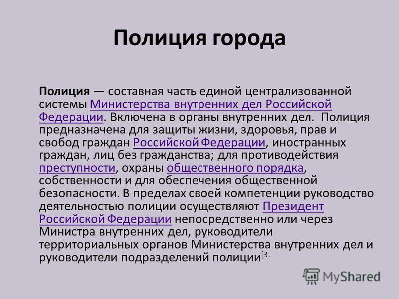 Полиция города Полиция составная часть единой централизованной системы Министерства внутренних дел Российской Федерации. Включена в органы внутренних дел. Полиция предназначена для защиты жизни, здоровья, прав и свобод граждан Российской Федерации, и