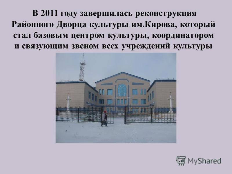 В 2011 году завершилась реконструкция Районного Дворца культуры им.Кирова, который стал базовым центром культуры, координатором и связующим звеном всех учреждений культуры района.