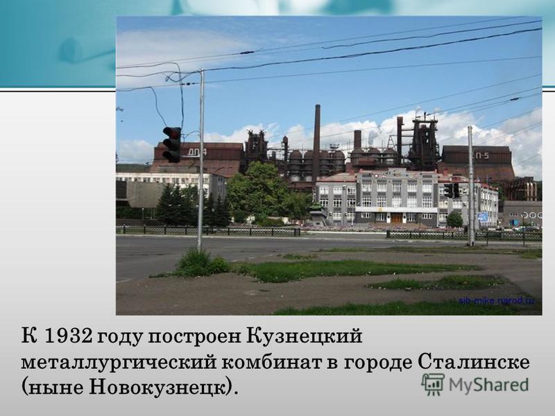 К 1932 году построен Кузнецкий металлургический комбинат в городе Сталинске (ныне Новокузнецк).