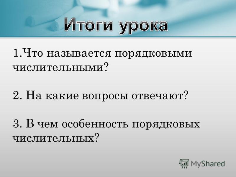 1. Что называется порядковыми числительными? 2. На какие вопросы отвечают? 3. В чем особенность порядковых числительных?