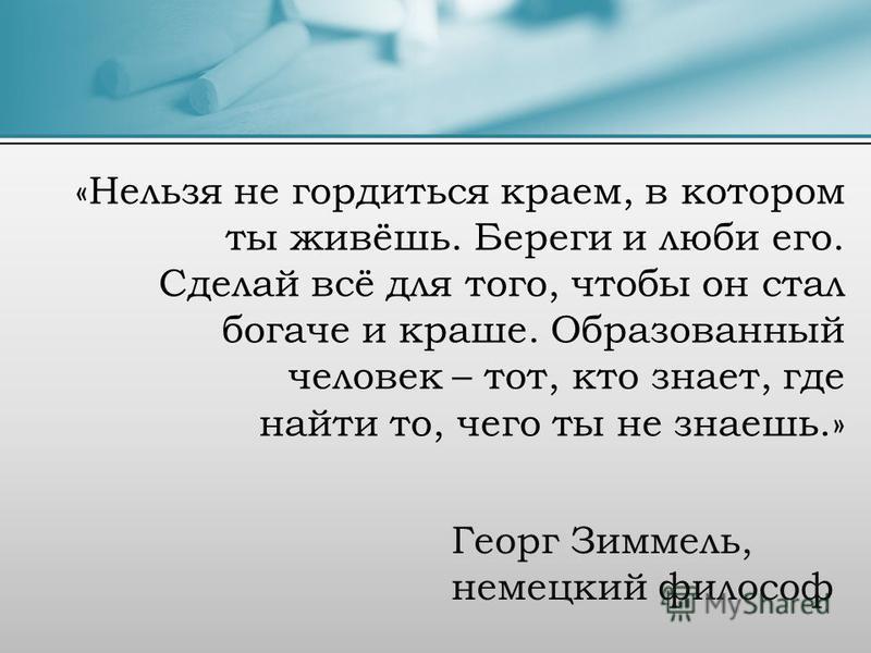 Георг Зиммель, немецкий философ «Нельзя не гордиться краем, в котором ты живёшь. Береги и люби его. Сделай всё для того, чтобы он стал богаче и краше. Образованный человек – тот, кто знает, где найти то, чего ты не знаешь.»