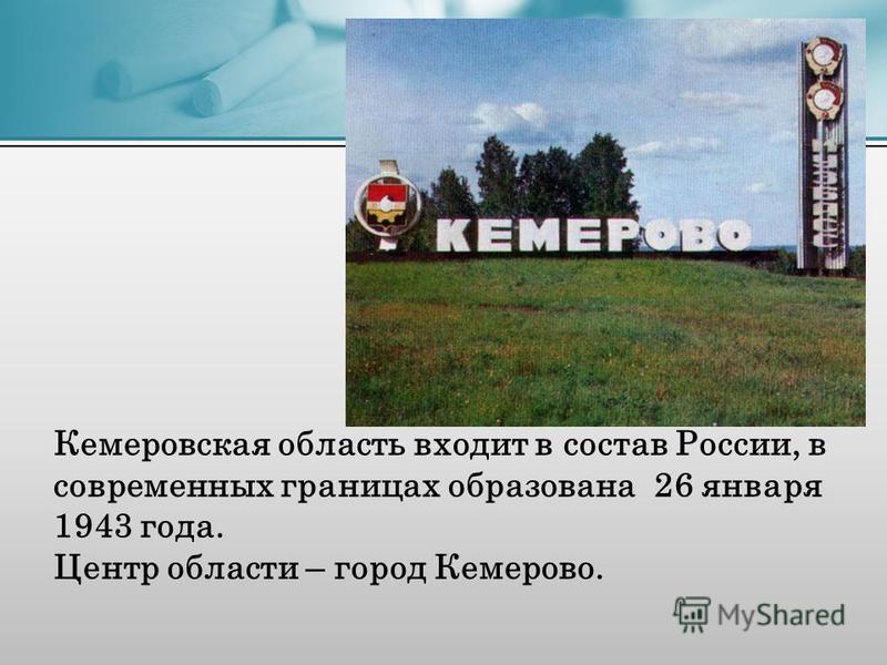 Кемеровская область входит в состав России, в современных границах образована 26 января 1943 года. Центр области – город Кемерово.