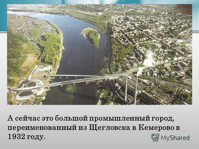 А сейчас это большой промышленный город, переименованный из Щегловска в Кемерово в 1932 году.