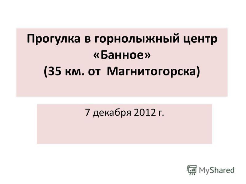 Прогулка в горнолыжный центр «Банное» (35 км. от Магнитогорска) 7 декабря 2012 г.