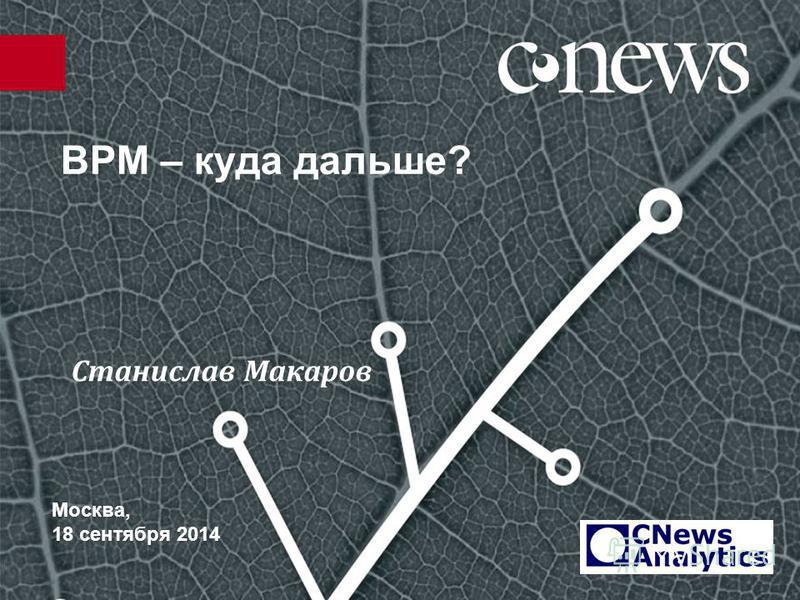 BPM – куда дальше? Москва, 18 сентября 2014 Станислав Макаров