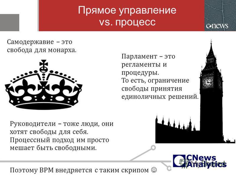 Прямое управление vs. процесс Парламент – это регламенты и процедуры. То есть, ограничение свободы принятия единоличных решений. Самодержавие – это свобода для монарха. Руководители – тоже люди, они хотят свободы для себя. Процессный подход им просто