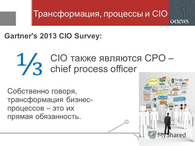 Трансформация, процессы и CIO Собственно говоря, трансформация бизнес- процессов – это их прямая обязанность. Gartner's 2013 CIO Survey: CIO также являются CPO – chief process officer