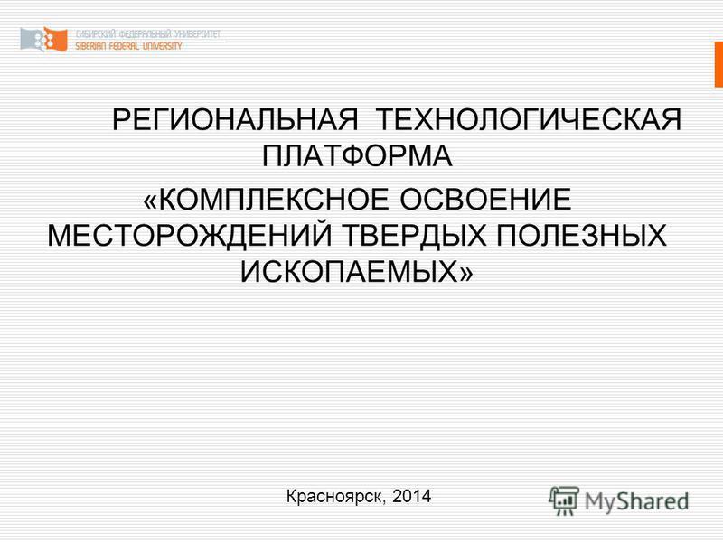 РЕГИОНАЛЬНАЯ ТЕХНОЛОГИЧЕСКАЯ ПЛАТФОРМА «КОМПЛЕКСНОЕ ОСВОЕНИЕ МЕСТОРОЖДЕНИЙ ТВЕРДЫХ ПОЛЕЗНЫХ ИСКОПАЕМЫХ» Красноярск, 2014