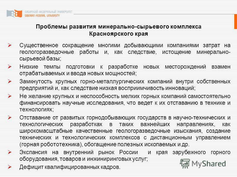 Проблемы развития минерально-сырьевого комплекса Красноярского края Существенное сокращение многими добывающими компаниями затрат на геологоразведочные работы и, как следствие, истощение минерально- сырьевой базы; Низкие темпы подготовки к разработке