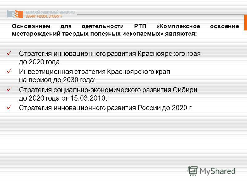 Основанием для деятельности РТП «Комплексное освоение месторождений твердых полезных ископаемых» являются: Стратегия инновационного развития Красноярского края до 2020 года Инвестиционная стратегия Красноярского края на период до 2030 года; Стратегия