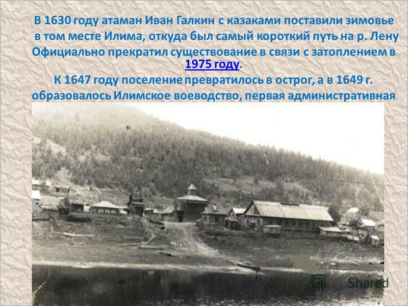 В 1630 году атаман Иван Галкин с казаками поставили зимовье в том месте Илима, откуда был самый короткий путь на р. Лену Официально прекратил существование в связи с затоплением в 1975 году. 1975 году К 1647 году поселение превратилось в острог, а в