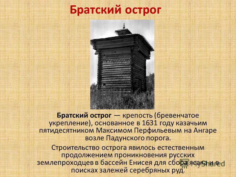 Братский острог Братский острог крепость (бревенчатое укрепление), основанное в 1631 году казачьим пятидесятником Максимом Перфильевым на Ангаре возле Падунского порога. Строительство острога явилось естественным продолжением проникновения русских зе