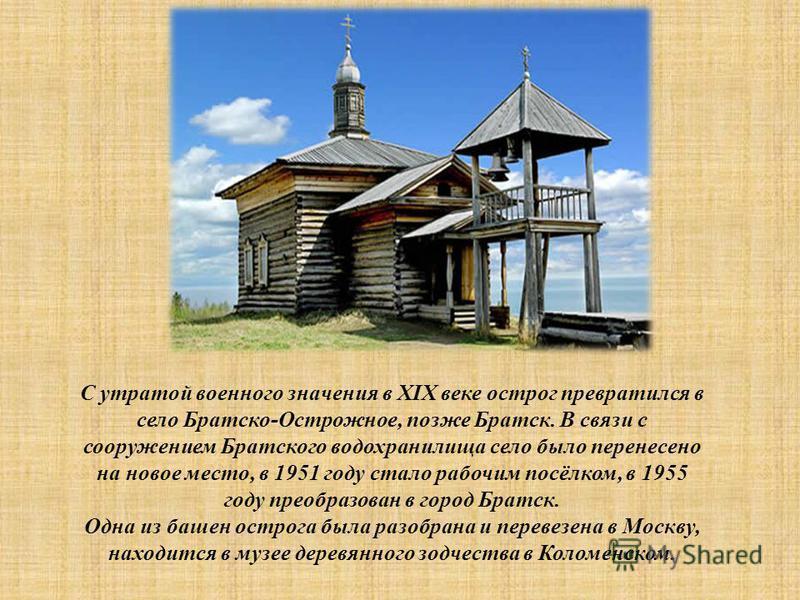С утратой военного значения в XIX веке острог превратился в село Братско-Острожное, позже Братск. В связи с сооружением Братского водохранилища село было перенесено на новое место, в 1951 году стало рабочим посёлком, в 1955 году преобразован в город
