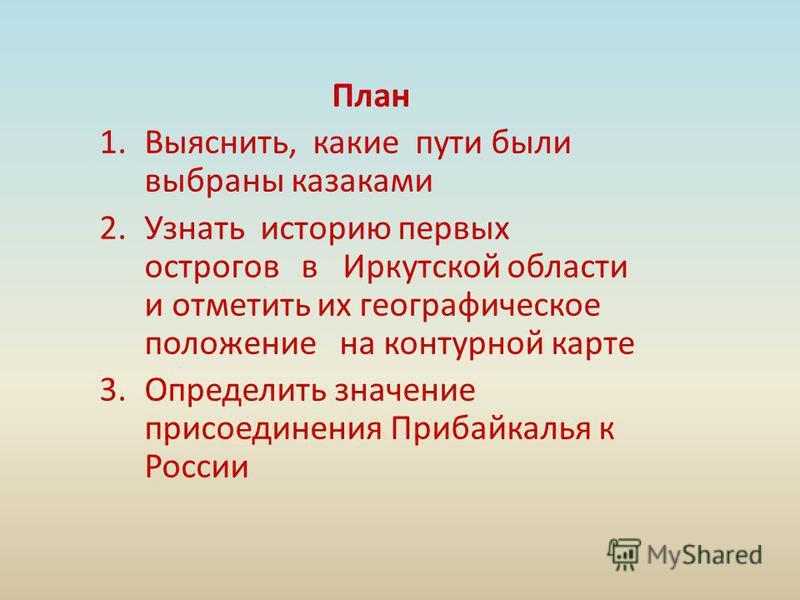 План 1.Выяснить, какие пути были выбраны казаками 2. Узнать историю первых острогов в Иркутской области и отметить их географическое положение на контурной карте 3. Определить значение присоединения Прибайкалья к России