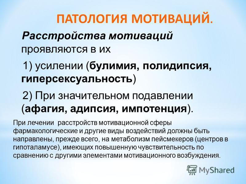 Расстройства мотиваций проявляются в их 1) усилении (булимия, полидипсия, гиперсексуальность) 2) При значительном подавлении (афагия, адипсия, импотенция). ПАТОЛОГИЯ МОТИВАЦИЙ. При лечении расстройств мотивационной сферы фармакологические и другие ви