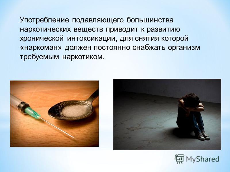 Употребление подавляющего большинства наркотических веществ приводит к развитию хронической интоксикации, для снятия которой «наркоман» должен постоянно снабжать организм требуемым наркотиком.