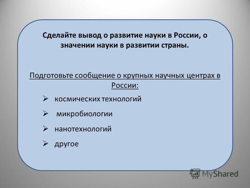 Сделайте вывод о развитие науки в России, о значении науки в развитии страны. Подготовьте сообщение о крупных научных центрах в России: космических технологий микробиологии нанотехнологий другое