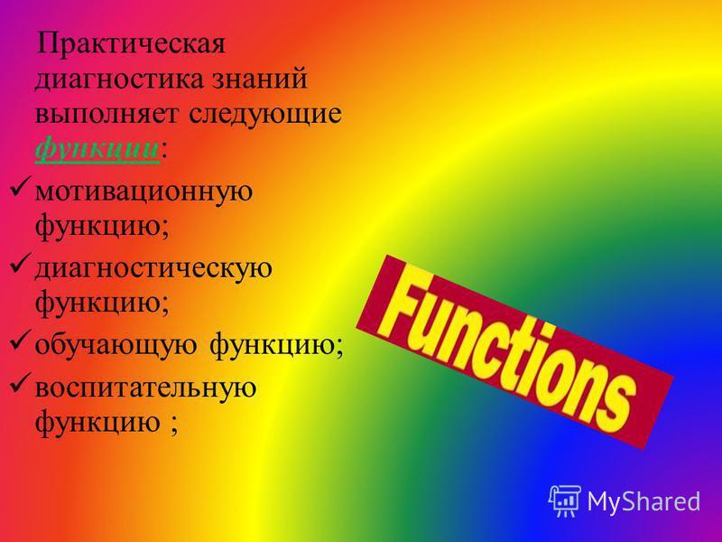 Практическая диагностика знаний выполняет следующие функции: мотивационную функцию; диагностическую функцию; обучающую функцию; воспитательную функцию ;