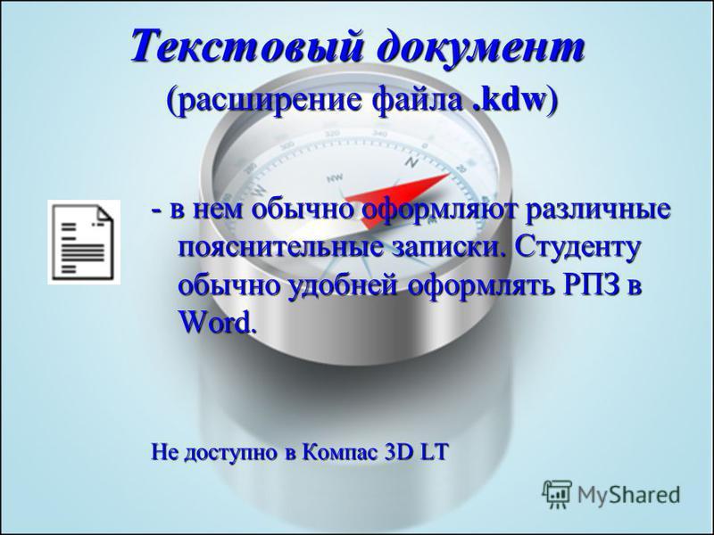 Текстовый документ (расширение файла.kdw) - в нем обычно оформляют различные пояснительные записки. Студенту обычно удобней оформлять РПЗ в Word. Не доступно в Компас 3D LT