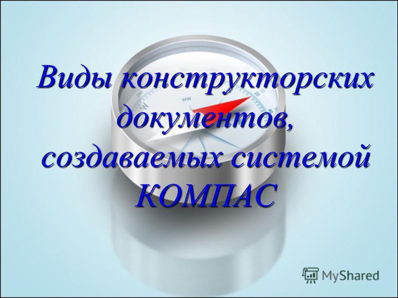 Виды конструкторских документов, создаваемых системой КОМПАС