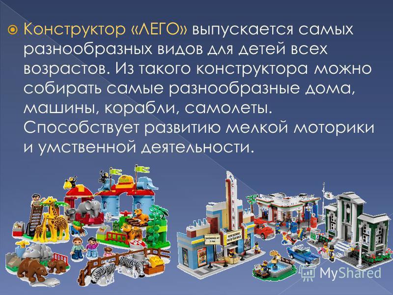 Конструктор «ЛЕГО» выпускается самых разнообразных видов для детей всех возрастов. Из такого конструктора можно собирать самые разнообразные дома, машины, корабли, самолеты. Способствует развитию мелкой моторики и умственной деятельности.