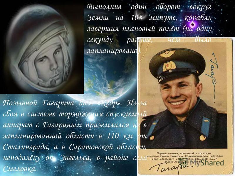 Выполнив один оборот вокруг Земли на 108 минуте, корабль завершил плановый полёт (на одну секунду раньше, чем было запланировано). Позывной Гагарина был «Кедр». Из-за сбоя в системе торможения спускаемый аппарат с Гагариным приземлился не в запланиро