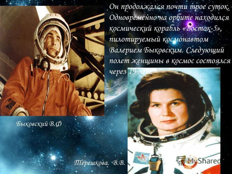 Он продолжался почти трое суток. Одновременно на орбите находился космический корабль «Восток-5», пилотируемый космонавтом Валерием Быковским. Следующий полет женщины в космос состоялся через 19 лет. Быковский В.Ф Терешкова. В.В.