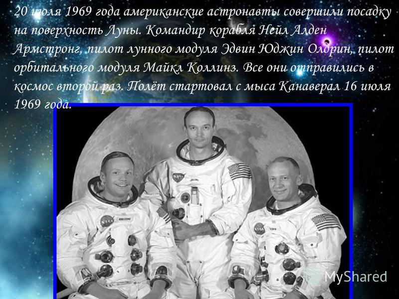 20 июля 1969 года американские астронавты совершили посадку на поверхность Луны. Командир корабля Нейл Алден Армстронг, пилот лунного модуля Эдвин Юджин Олдрин, пилот орбитального модуля Майкл Коллинз. Все они отправились в космос второй раз. Полёт с
