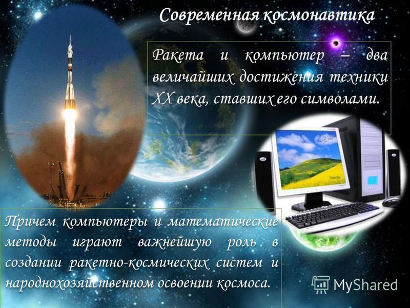 Ракета и компьютер – два величайших достижения техники XX века, ставших его символами. Причем компьютеры и математические методы играют важнейшую роль в создании ракетно-космических систем и народнохозяйственном освоении космоса. Современная космонав