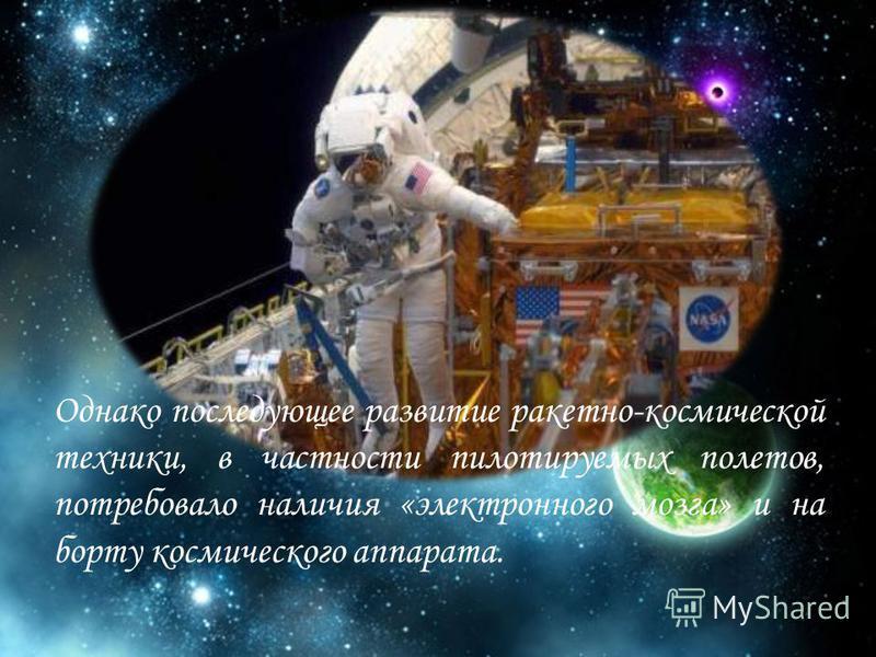 Однако последующее развитие ракетно-космической техники, в частности пилотируемых полетов, потребовало наличия «электронного мозга» и на борту космического аппарата.