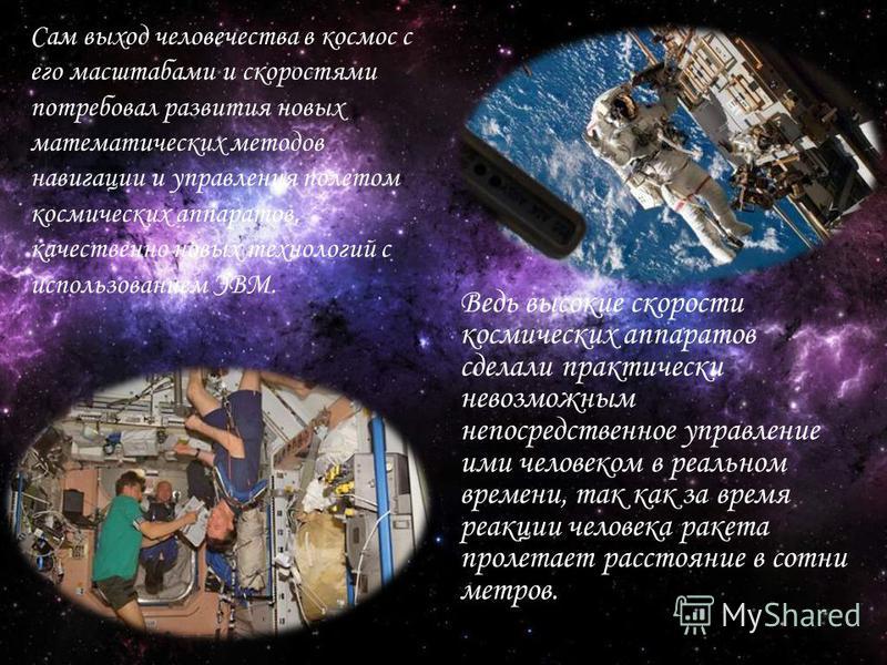 Сам выход человечества в космос с его масштабами и скоростями потребовал развития новых математических методов навигации и управления полетом космических аппаратов, качественно новых технологий с использованием ЭВМ. Ведь высокие скорости космических