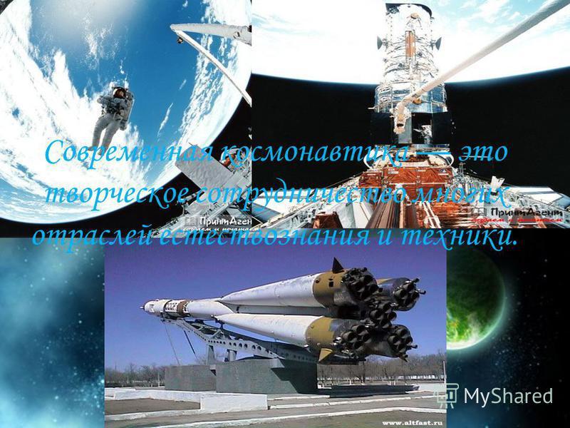Современная космонавтика это творческое сотрудничество многих отраслей естествознания и техники.