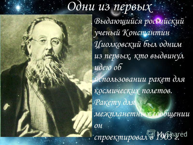 Выдающийся российский ученый Константин Циолковский был одним из первых, кто выдвинул идею об использовании ракет для космических полетов. Ракету для межпланетных сообщении он спроектировал в 1903 г. Одни из первых