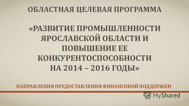ОБЛАСТНАЯ ЦЕЛЕВАЯ ПРОГРАММА «РАЗВИТИЕ ПРОМЫШЛЕННОСТИ ЯРОСЛАВСКОЙ ОБЛАСТИ И ПОВЫШЕНИЕ ЕЕ КОНКУРЕНТОСПОСОБНОСТИ НА 2014 – 2016 ГОДЫ» НАПРАВЛЕНИЯ ПРЕДОСТАВЛЕНИЯ ФИНАНСОВОЙ ПОДДЕРЖКИ