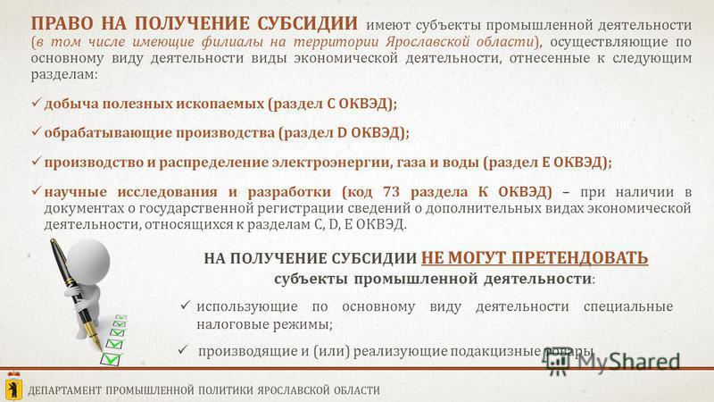 ПРАВО НА ПОЛУЧЕНИЕ СУБСИДИИ ПРАВО НА ПОЛУЧЕНИЕ СУБСИДИИ имеют субъекты промышленной деятельности (в том числе имеющие филиалы на территории Ярославской области), осуществляющие по основному виду деятельности виды экономической деятельности, отнесенны