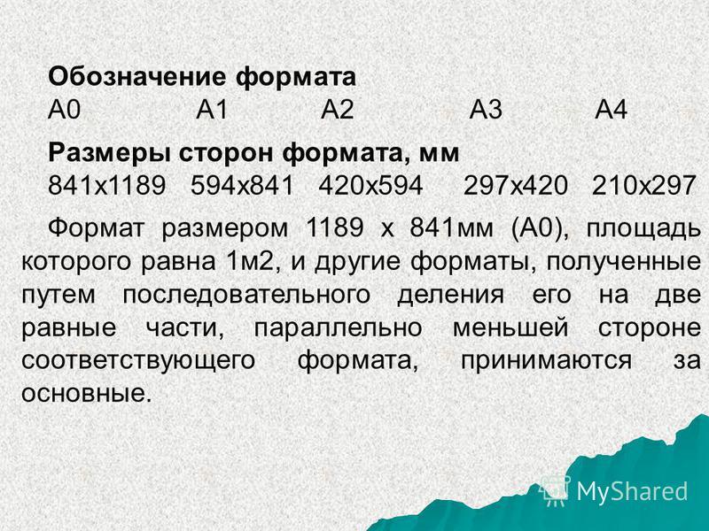 Обозначение формата А0 А1 А2 А3 А4 Размеры сторон формата, мм 841 х 1189 594 х 841 420 х 594 297 х 420 210 х 297 Формат размером 1189 х 841 мм (А0), площадь которого равна 1 м 2, и другие форматы, полученные путем последовательного деления его на две