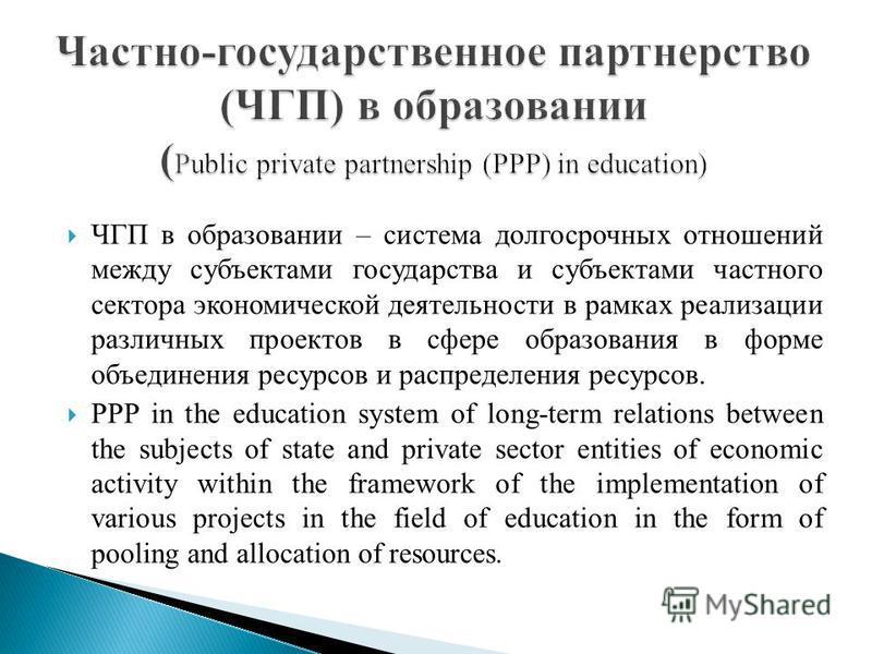 ЧГП в образовании – система долгосрочных отношений между субъектами государства и субъектами частного сектора экономической деятельности в рамках реализации различных проектов в сфере образования в форме объединения ресурсов и распределения ресурсов.