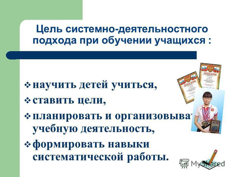 Цель системно-деятельностного подхода при обучении учащихся : научить детей учиться, ставить цели, планировать и организовывать учебную деятельность, формировать навыки систематической работы.
