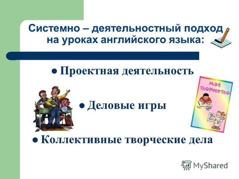 Системно – деятельностный подход на уроках английского языка: Проектная деятельность Деловые игры Коллективные творческие дела