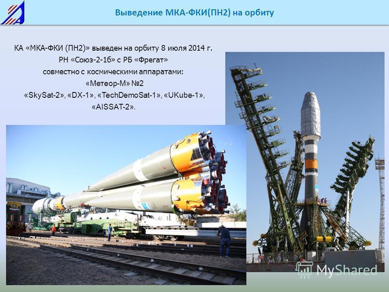 Выведение МКА-ФКИ(ПН2) на орбиту КА «МКА-ФКИ (ПН2)» выведен на орбиту 8 июля 2014 г. РН «Союз-2-1 б» с РБ «Фрегат» совместно с космическими аппаратами: «Метеор-М» 2 «SkySat-2», «DX-1», «TechDemoSat-1», «UKube-1», «AISSAT-2».