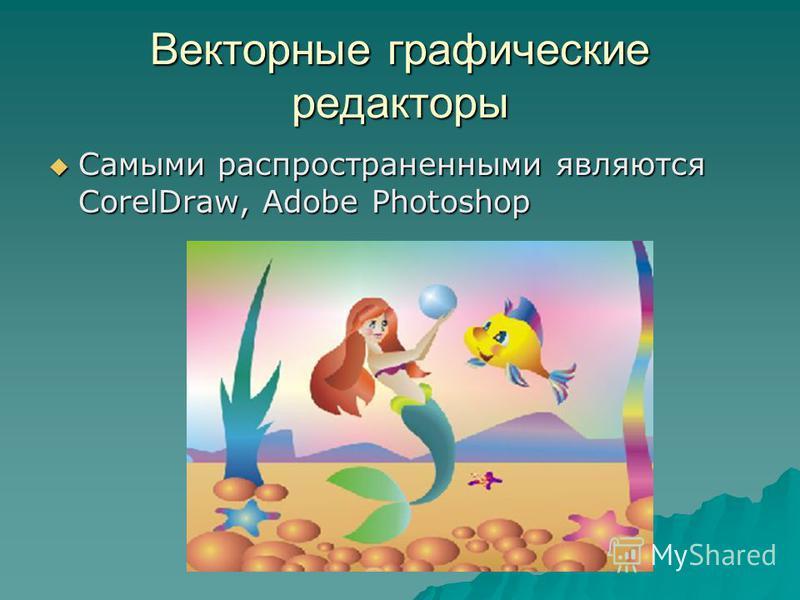 Векторные графические редакторы Самыми распространенными являются CorelDraw, Adobe Photoshop Самыми распространенными являются CorelDraw, Adobe Photoshop