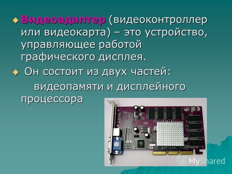 Видеоадаптер (видеоконтроллер или видеокарта) – это устройство, управляющее работой графического дисплея. Видеоадаптер (видеоконтроллер или видеокарта) – это устройство, управляющее работой графического дисплея. Он состоит из двух частей: Он состоит